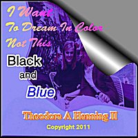 Theodore A Henning II | I Want to Dream in Color Not This Black and Blue