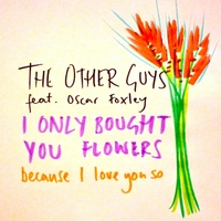 The Other Guys (Feat. Oscar Foxley) | I Only Bought You Flowers Because I Love You So