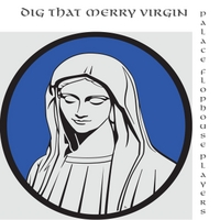 The Palace Flophouse Players | Dig That Merry Virgin