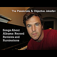 The Passionate & Objective Jokerfan | Songs About Albums: Record Reviews and Ruminations