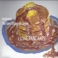 The Tony DiGregorio Sextet | I Love Pancakes!