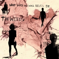 The Weeds | What Was and Will Never Be