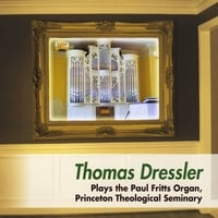 Thomas Dressler | Thomas Dressler Plays the Paul Fritts Organ, Princeton Theological Seminary