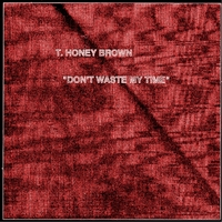T. Honey Brown | Don't Waste My Time