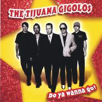 The Tijuana Gigolos | Do Ya Wanna Go?