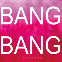 Titanmoon | Bang Bang