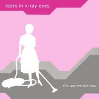 Tears In X-Ray Eyes | The Way We Live Now