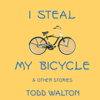 Todd Walton | I Steal My Bicycle and other stories