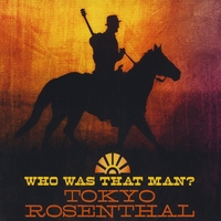 Tokyo Rosenthal | Who Was that Man