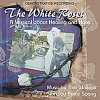 Tom Wallace & Bruce Spang | The White Rose: a Musical About Healing and Hate