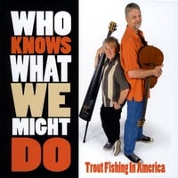 Trout Fishing in America | Who Knows What We Might Do