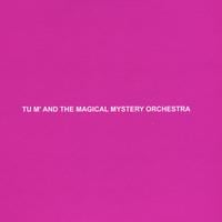 Tu m' | Tu m' and the Magical Mystery Orchestra