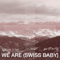 Twelve O'Six | We Are (Swiss Baby)