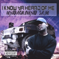 UnDaGround Sam | I Know Ya Heard Of Me