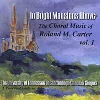 University of Tennessee at Chattanooga Chamber Singers, J. Kevin Ford, director | In Bright Mansions Above: The Choral Music of Roland M. Carter