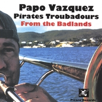 Papo Vazquez | Papo Vazquez Pirates Troubadours from The Badlands - Picked Best World Music Cds 2007 by World Music Central, NY Times & Others