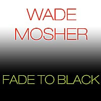 Wade Mosher | Fade to Black
