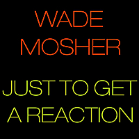 Wade Mosher | Just to Get a Reaction