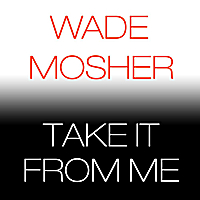Wade Mosher | Take It from Me