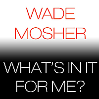 Wade Mosher | What's in It for Me?