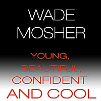 Wade Mosher | Young, Beautiful, Confident and Cool