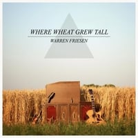 Warren Friesen | Where Wheat Grew Tall