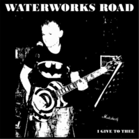 Waterworks Road | I Give to Thee