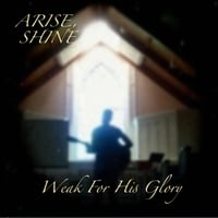 Weak for His Glory | Arise, Shine