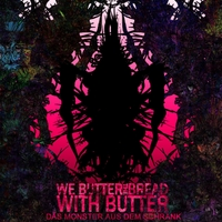 We Butter The Bread With Butter | Das Monster Aus Dem Schrank
