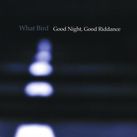 What Bird | Good Night, Good Riddance