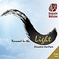 Yinong Chong | Renewed in the light: Dissolve the Pain (Integrative Meditation)