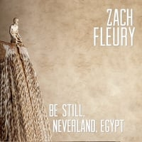 Zach Fleury | Be Still, Neverland, Egypt