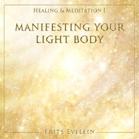 Frits Evelein | Healing & Meditation I - Manifesting Your Light Body